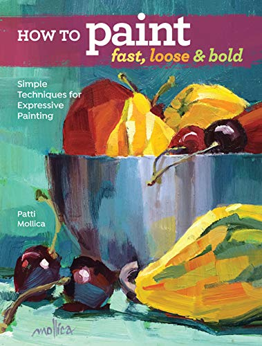 How to Paint Fast Loose and Bold Simple Techniques for Expressive Painting Mollica Patti Arts Photography