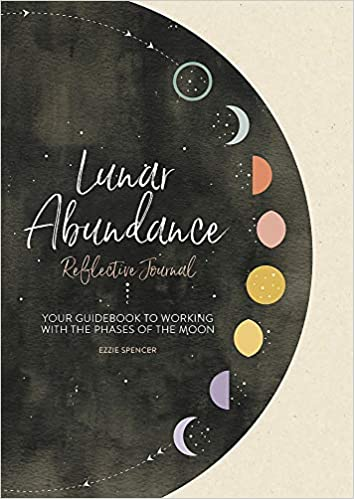 Lunar Abundance Reflective Journal Your Guid to Working with the Phases of the Moon Spencer PhD Ezzie
