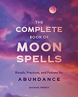 The Complete of Moon Spells Rituals Practices and Potions for Abundance Herkes Michael
