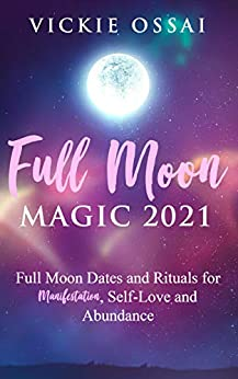 Full Moon Magic Full Moon Dates and Rituals for Manifestation Self Love and Abundance Ossai Vickie Religion Spirituality