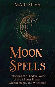 Moon Spells Unlocking the Hidden Power of the Lunar Phases Wiccan Magic and Witchcraft Silva Mari Religion Spirituality