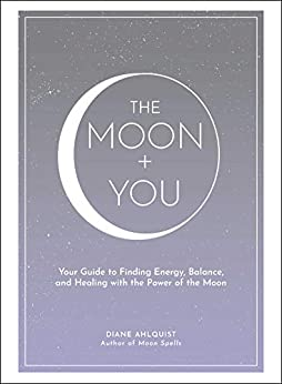 The Moon You Your Guide to Finding Energy Balance and Healing with the Power of the Moon Moon Magic Ahlquist Diane Religion Spirituality