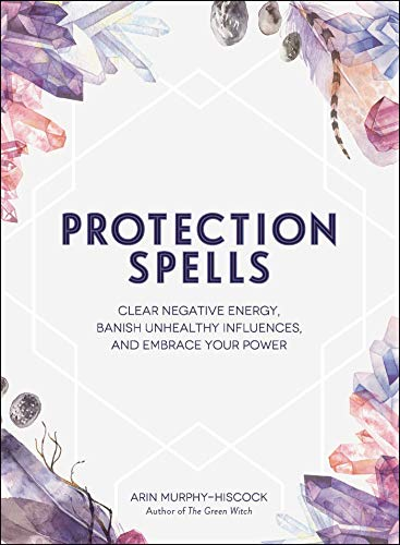 Protection Spells Clear Negative Energy Banish Unhealthy Influences and Embrace Your Power Murphy Hiscock Arin