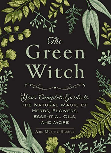 The Green Witch Your Complete Guide to the Natural Magic of Herbs Flowers Essential Oils and More Murphy Hiscock Arin