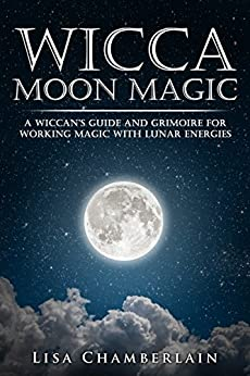Wicca Moon Magic A Wiccan s Guide and Grimoire for Working Magic with Lunar Energies Wicca for Beginners Series Chamberlain Lisa Religion Spirituality