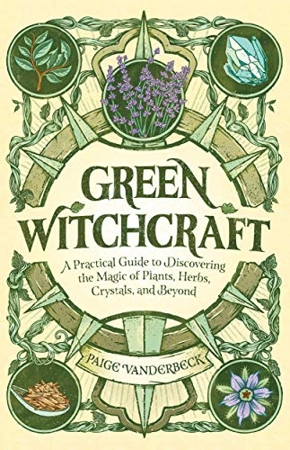 Green Witchcraft A Practical Guide to Discovering the Magic of Plants Herbs Crystals and Beyond Vanderbeck Paige