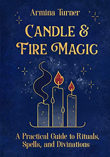 Candle Fire Magic a Practical Guide to Rituals Spells and Divinations Witchy Way Turner Armina Reference