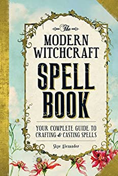 The Modern Witchcraft Spell Your Complete Guide to Crafting and Casting Spells Alexander Skye