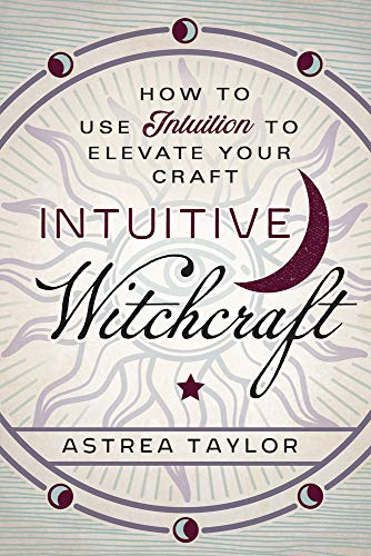 Intuitive Witchcraft How to Use Intuition to Elevate Your Craft Taylor Astrea