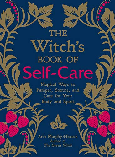 The Witch s of Self Care Magical Ways to Pamper Soothe and Care for Your Body and Spirit Murphy Hiscock Arin Religion Spirituality