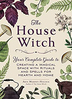 The House Witch Your Complete Guide to Creating a Magical Space with Rituals and Spells for Hearth and Home Murphy Hiscock Arin