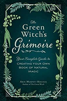 The Green Witch s Grimoire Your Complete Guide to Creating Your Own of Natural Magic Murphy Hiscock Arin Religion Spirituality